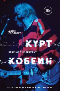 Курт Кобейн. Serving the Servant. Воспоминания менеджера Nirvana - Дэнни Голдберг