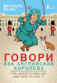 Говори как английская королева. The Queen's English and how to use it - Бернард Ламб